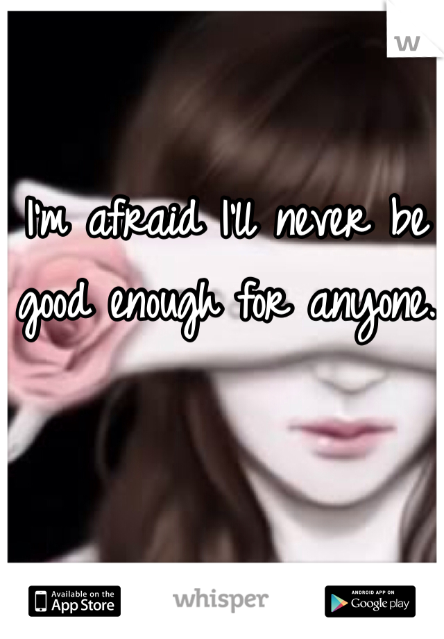 I'm afraid I'll never be good enough for anyone.