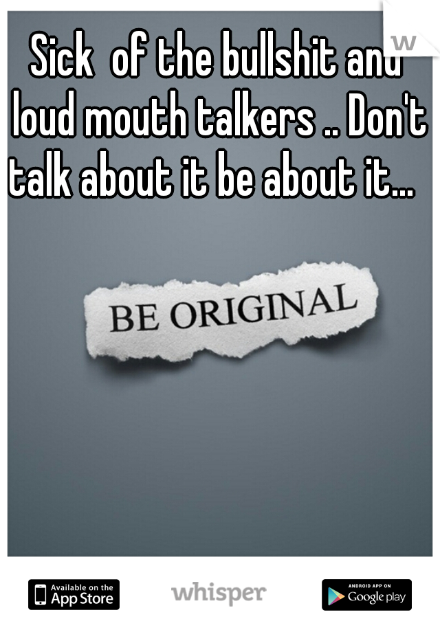 Sick  of the bullshit and loud mouth talkers .. Don't talk about it be about it...