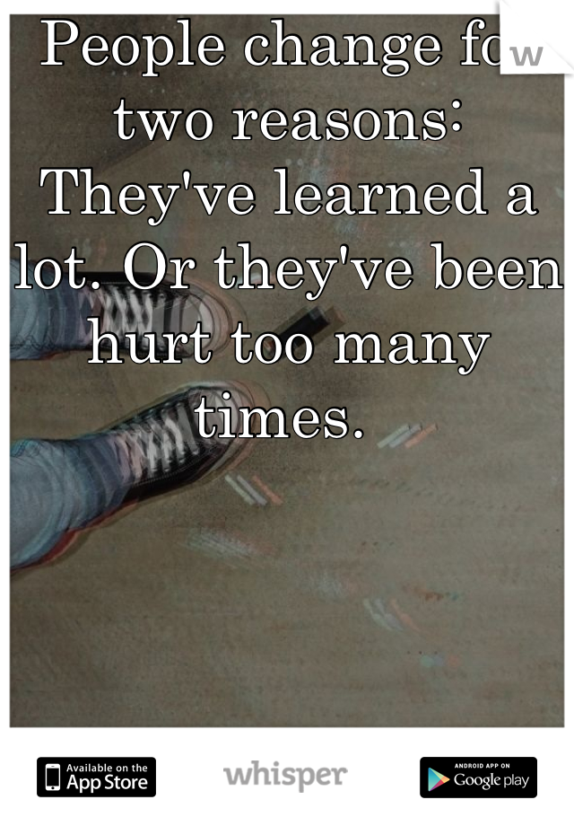 People change for two reasons: They've learned a lot. Or they've been hurt too many times.