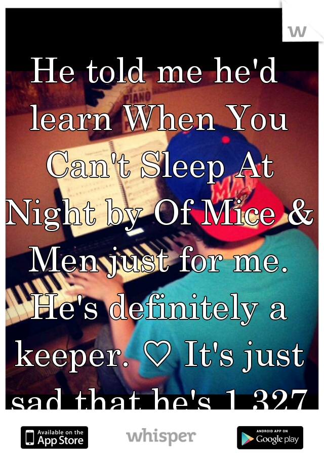 He told me he'd learn When You Can't Sleep At Night by Of Mice & Men just for me. He's definitely a keeper. ♡ It's just sad that he's 1,327 miles away..