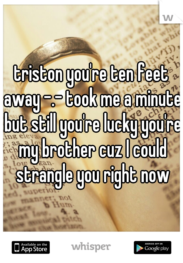 triston you're ten feet away -.- took me a minute but still you're lucky you're my brother cuz I could strangle you right now