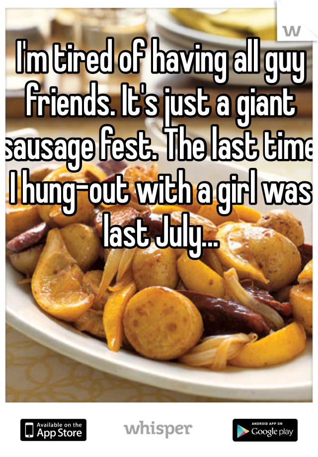 I'm tired of having all guy friends. It's just a giant sausage fest. The last time I hung-out with a girl was last July...