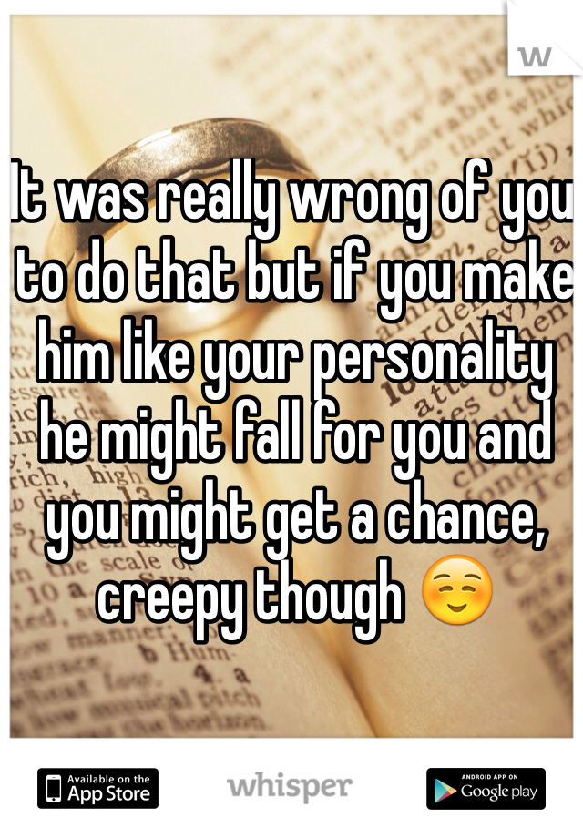 It was really wrong of you to do that but if you make him like your personality he might fall for you and you might get a chance, creepy though ☺️