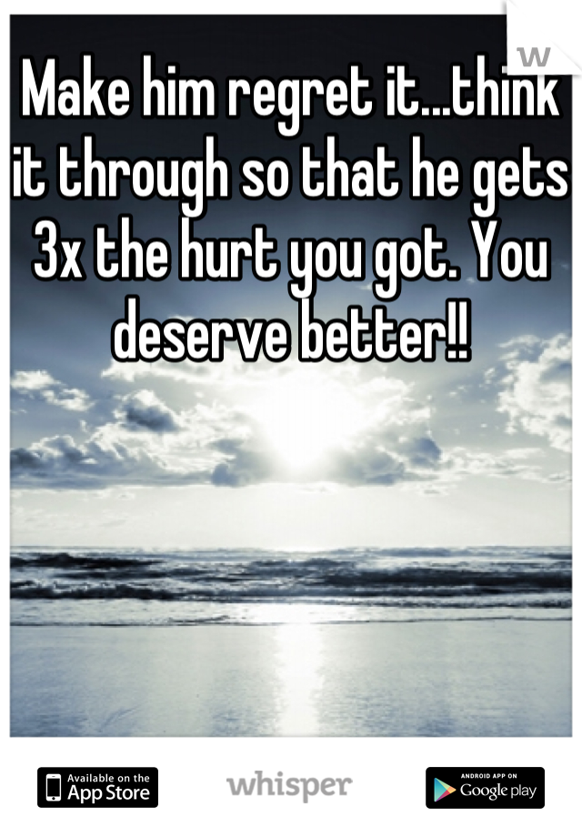Make him regret it...think it through so that he gets 3x the hurt you got. You deserve better!!