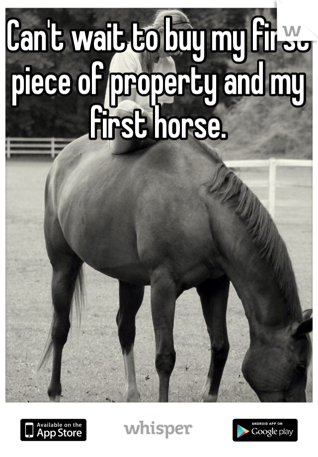 Can't wait to buy my first piece of property and my first horse.