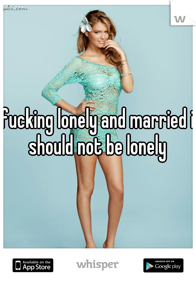 fucking lonely and married i should not be lonely