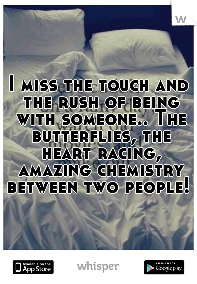 I miss the touch and the rush of being with someone.. The butterflies, the heart racing, amazing chemistry between two people!
