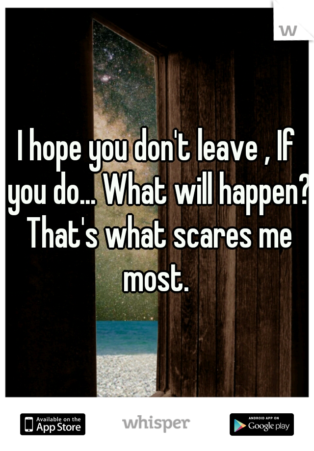 I hope you don't leave , If you do... What will happen? That's what scares me most.