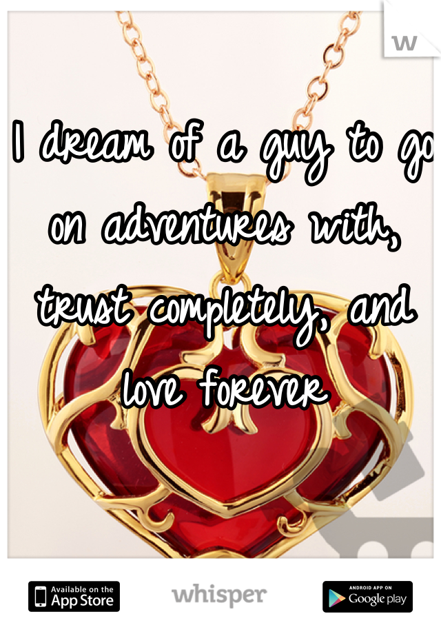 I dream of a guy to go on adventures with, trust completely, and love forever