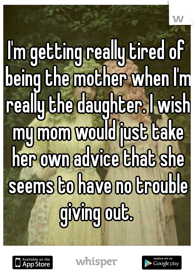 I'm getting really tired of being the mother when I'm really the daughter. I wish my mom would just take her own advice that she seems to have no trouble giving out.