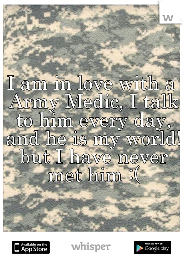 I am in love with a Army Medic, I talk to him every day, and he is my world! but I have never met him :(