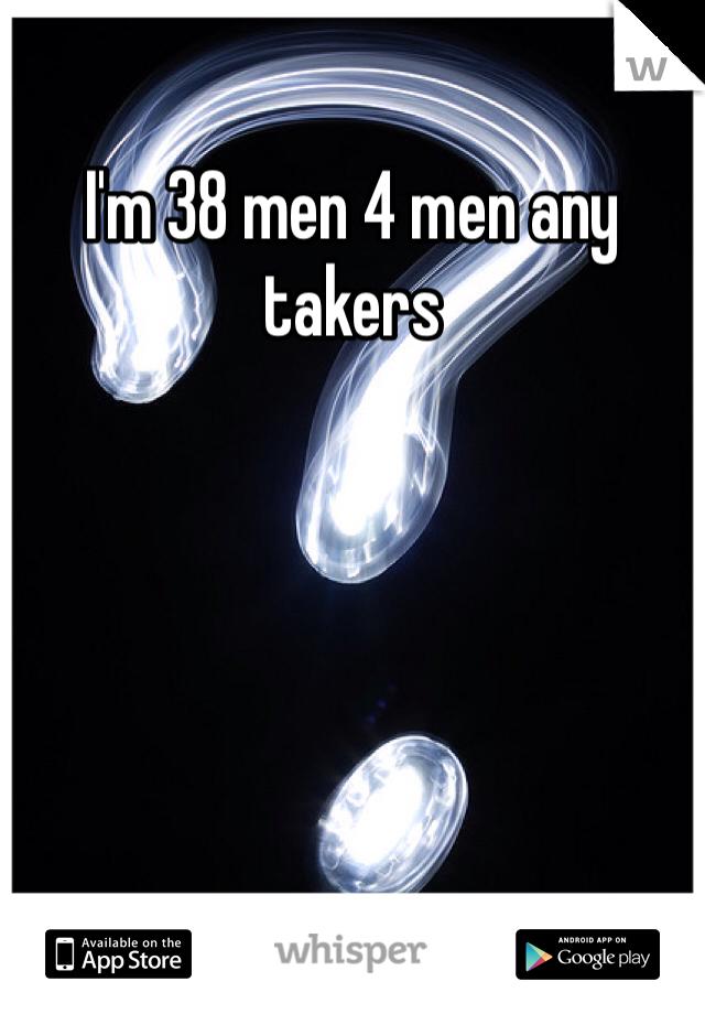 I'm 38 men 4 men any takers