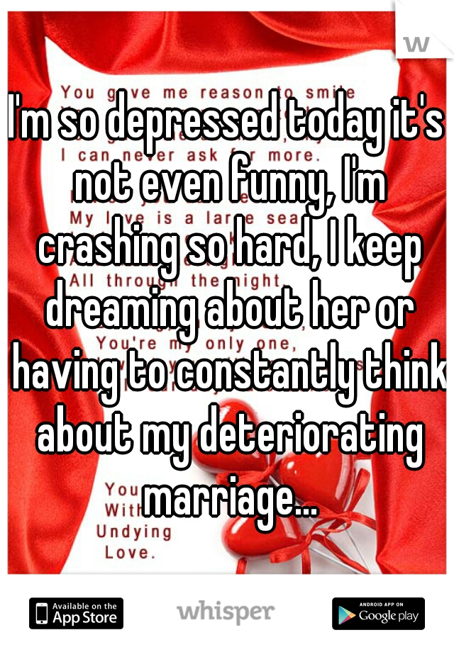 I'm so depressed today it's not even funny, I'm crashing so hard, I keep dreaming about her or having to constantly think about my deteriorating marriage...