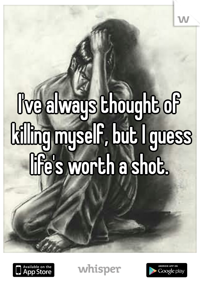 I've always thought of killing myself, but I guess life's worth a shot.