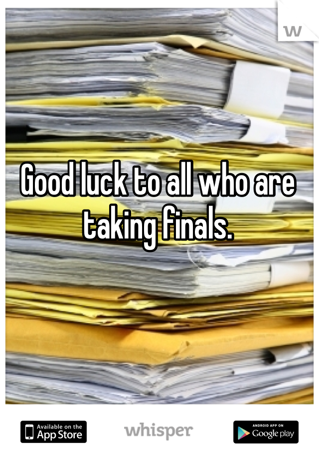 Good luck to all who are taking finals.