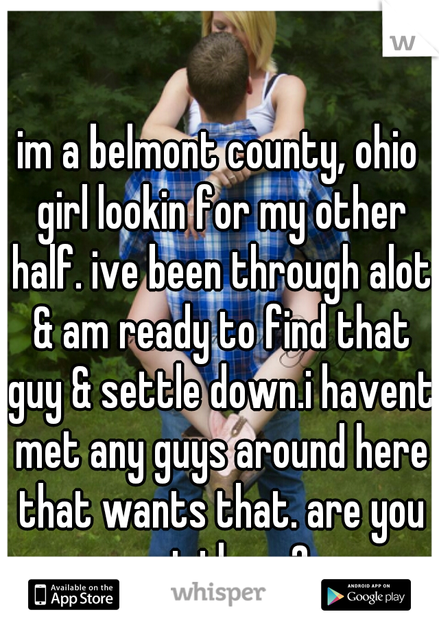im a belmont county, ohio girl lookin for my other half. ive been through alot & am ready to find that guy & settle down.i havent met any guys around here that wants that. are you out there?