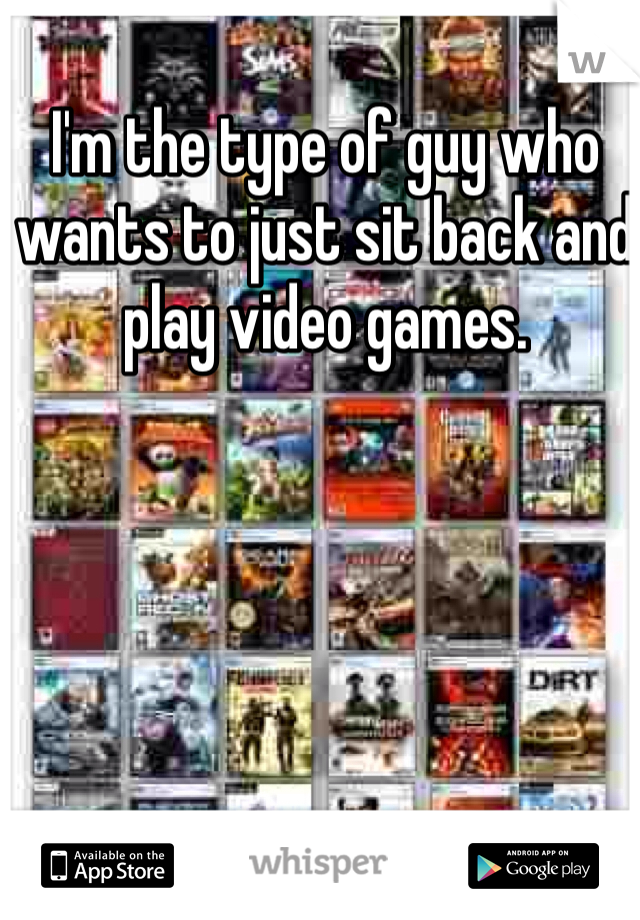 I'm the type of guy who wants to just sit back and play video games.