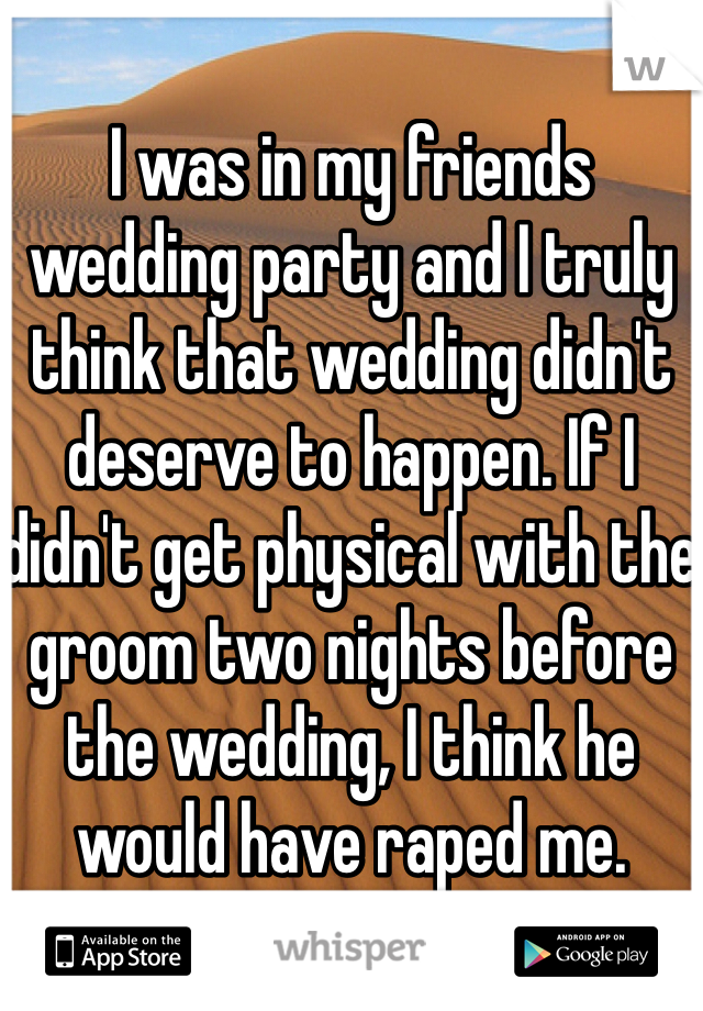 I was in my friends wedding party and I truly think that wedding didn't deserve to happen. If I didn't get physical with the groom two nights before the wedding, I think he would have raped me.
