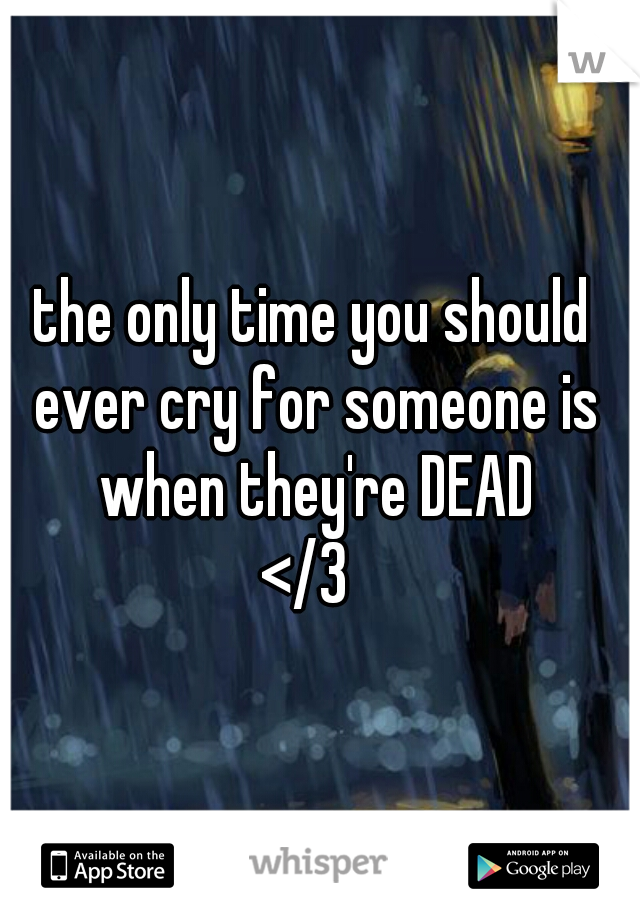 the only time you should ever cry for someone is when they're DEAD </3