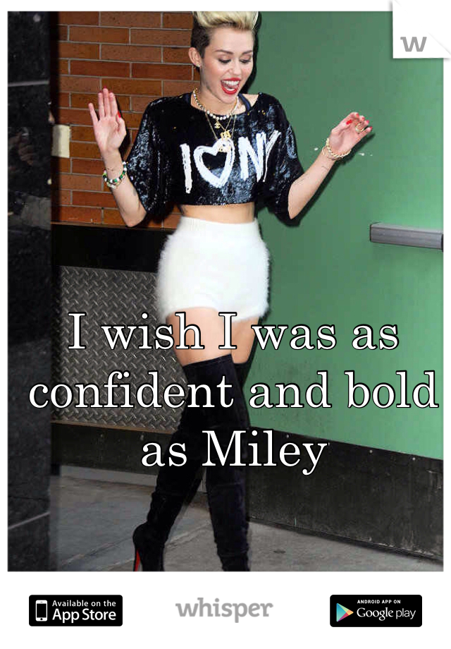 I wish I was as confident and bold as Miley