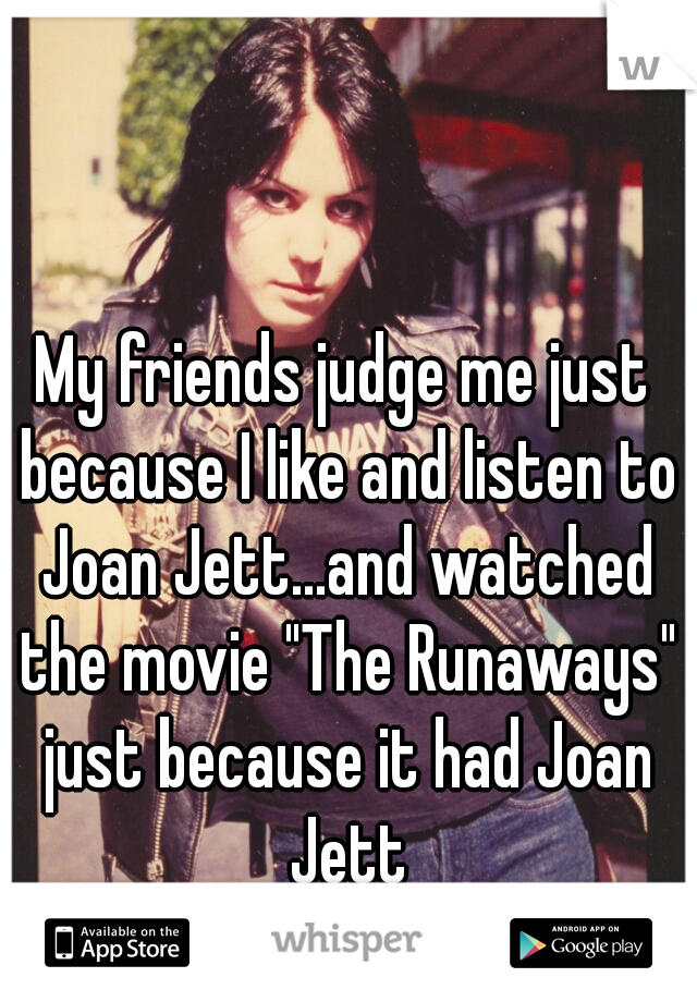 """My friends judge me just because I like and listen to Joan Jett...and watched the movie """"The Runaways"""" just because it had Joan Jett"""