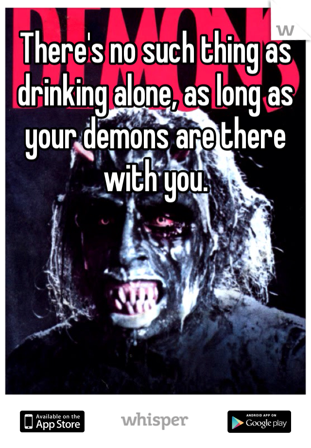 There's no such thing as drinking alone, as long as your demons are there with you.