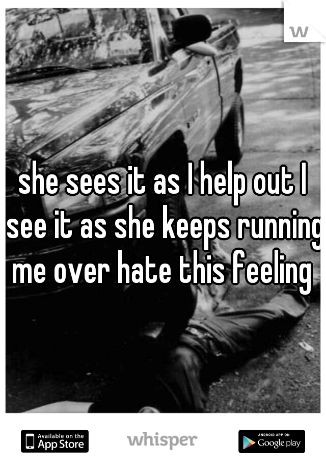 she sees it as I help out I see it as she keeps running me over hate this feeling