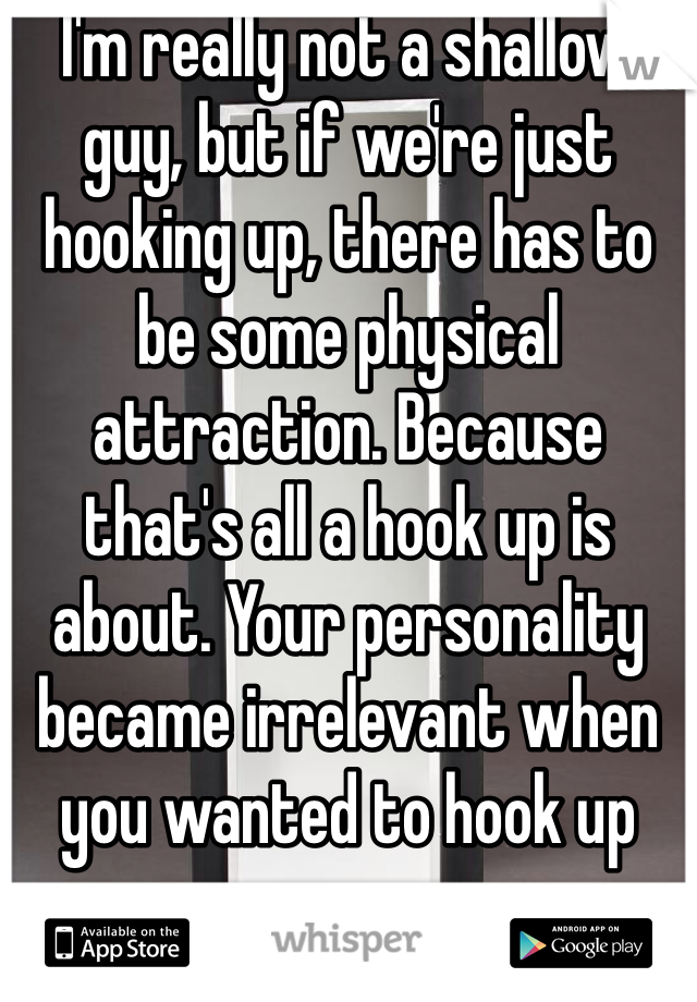 I'm really not a shallow guy, but if we're just hooking up, there has to be some physical attraction. Because that's all a hook up is about. Your personality became irrelevant when you wanted to hook up