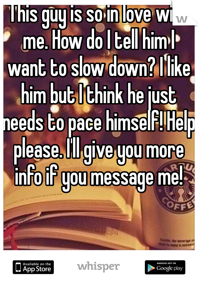 This guy is so in love with me. How do I tell him I want to slow down? I like him but I think he just needs to pace himself! Help please. I'll give you more info if you message me!