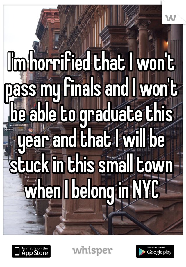I'm horrified that I won't pass my finals and I won't be able to graduate this year and that I will be stuck in this small town when I belong in NYC