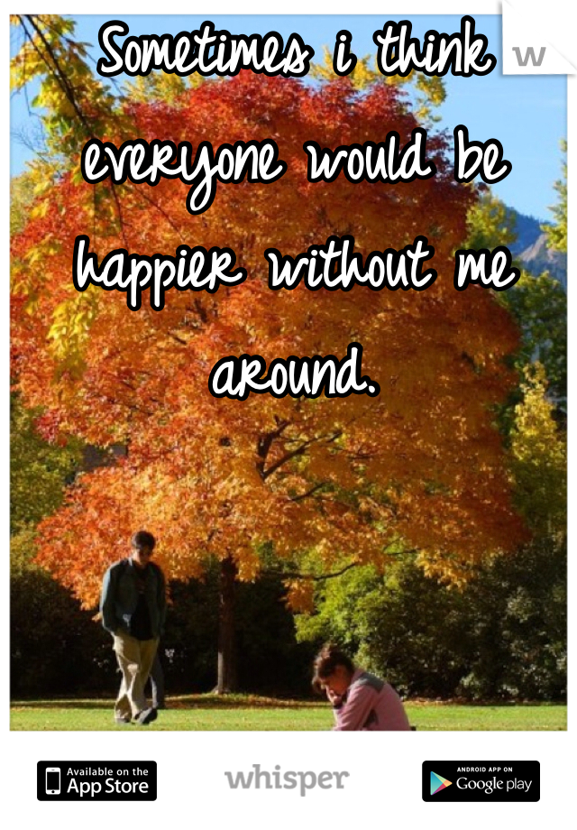 Sometimes i think everyone would be happier without me around.