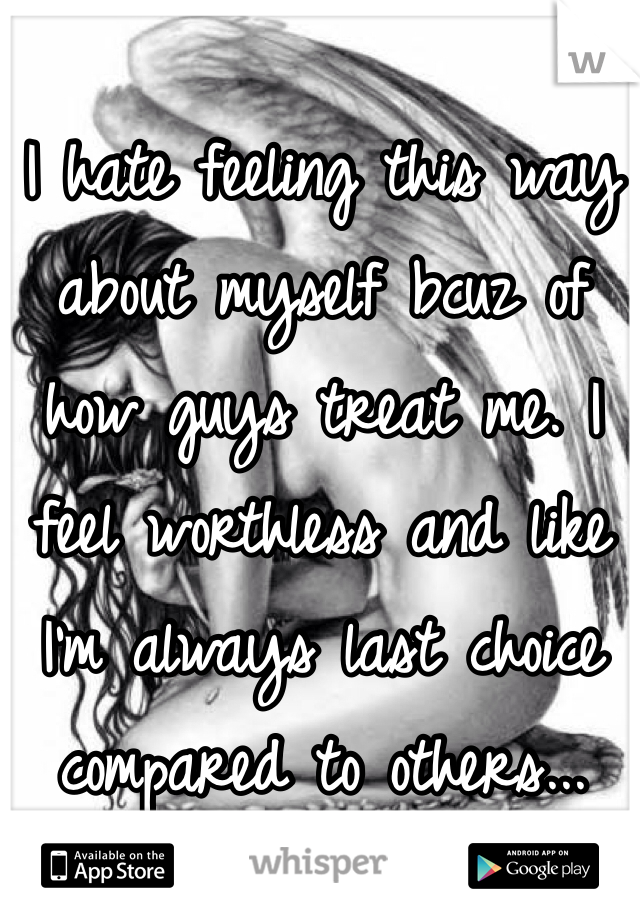 I hate feeling this way about myself bcuz of how guys treat me. I feel worthless and like I'm always last choice compared to others...