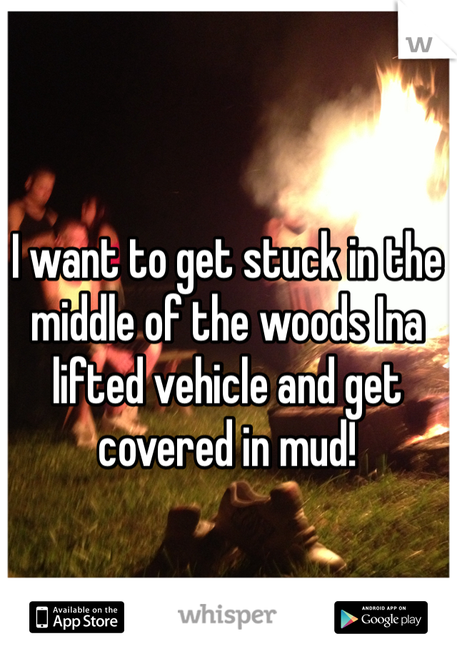 I want to get stuck in the middle of the woods Ina lifted vehicle and get covered in mud!