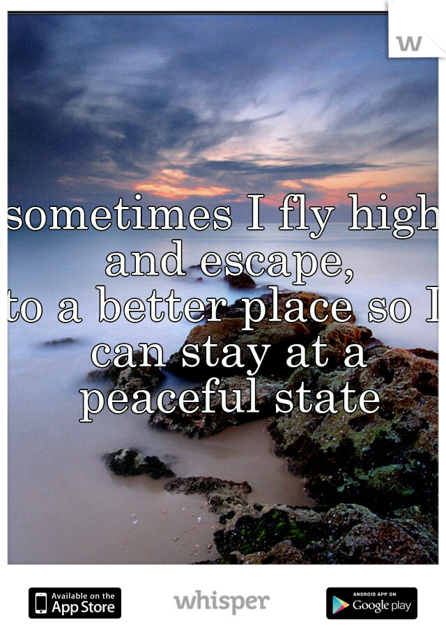 sometimes I fly high and escape, to a better place so I can stay at a peaceful state