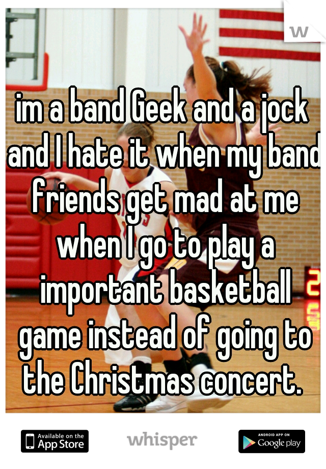 im a band Geek and a jock and I hate it when my band friends get mad at me when I go to play a important basketball game instead of going to the Christmas concert.