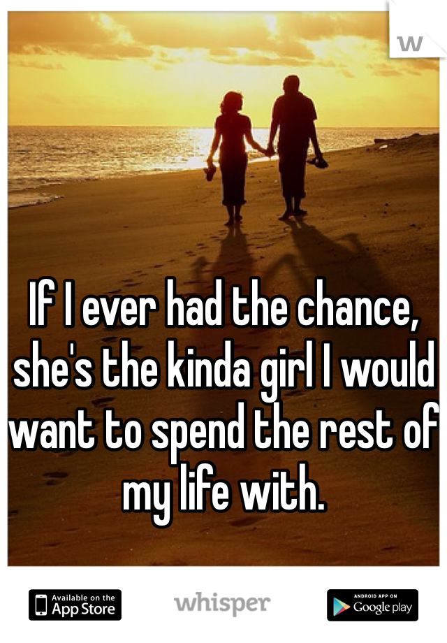 If I ever had the chance, she's the kinda girl I would want to spend the rest of my life with.