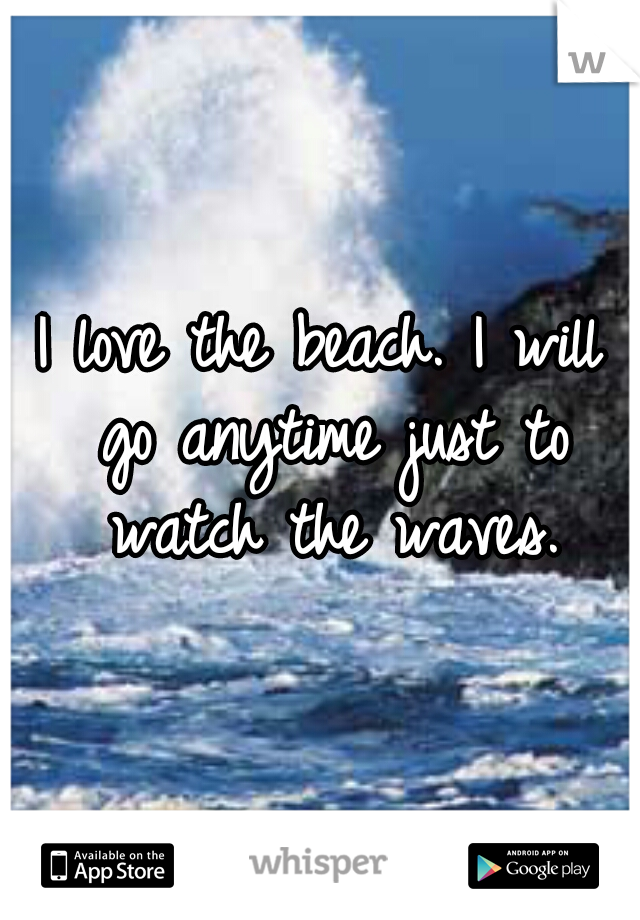 I love the beach. I will go anytime just to watch the waves.