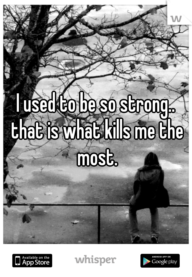 I used to be so strong.. that is what kills me the most.