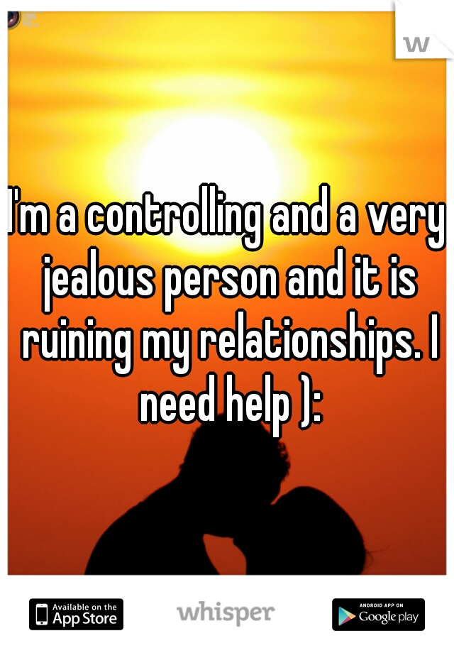 I'm a controlling and a very jealous person and it is ruining my relationships. I need help ):