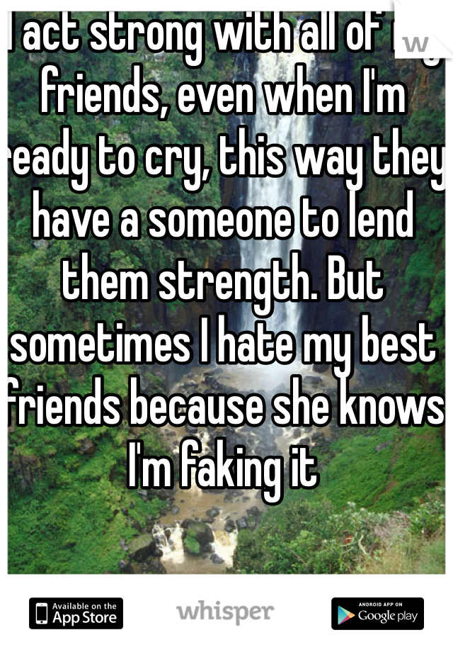 I act strong with all of my friends, even when I'm ready to cry, this way they have a someone to lend them strength. But sometimes I hate my best friends because she knows I'm faking it