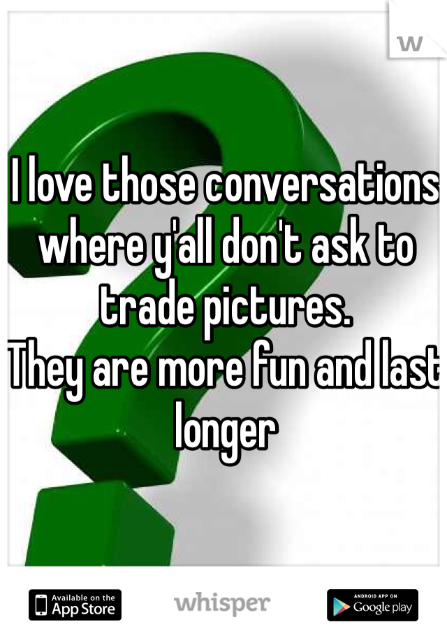 I love those conversations where y'all don't ask to trade pictures.  They are more fun and last longer