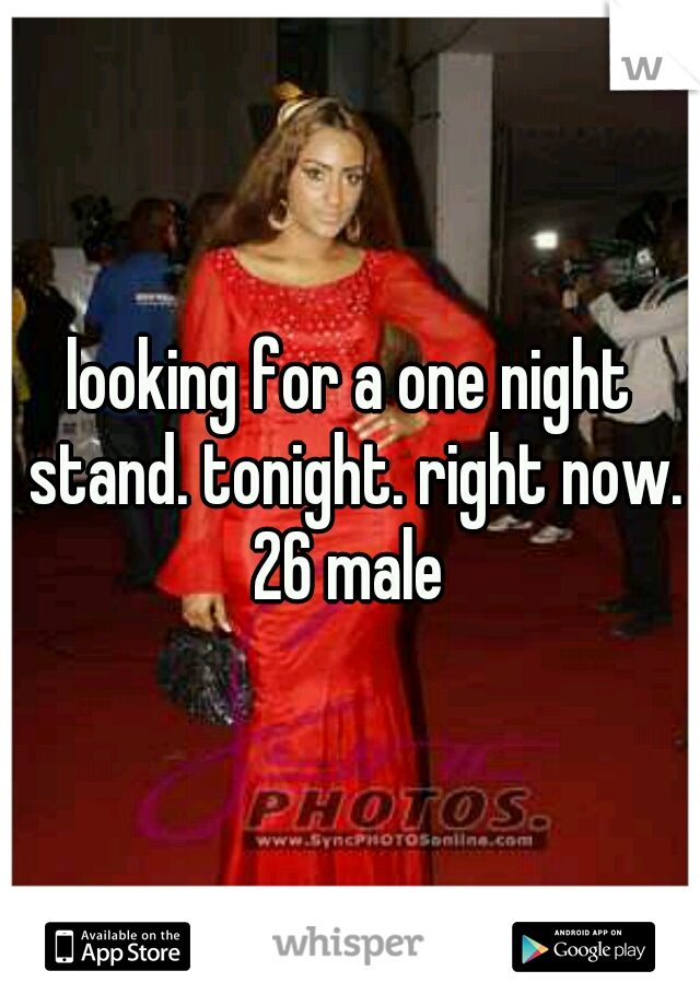 looking for a one night stand. tonight. right now. 26 male
