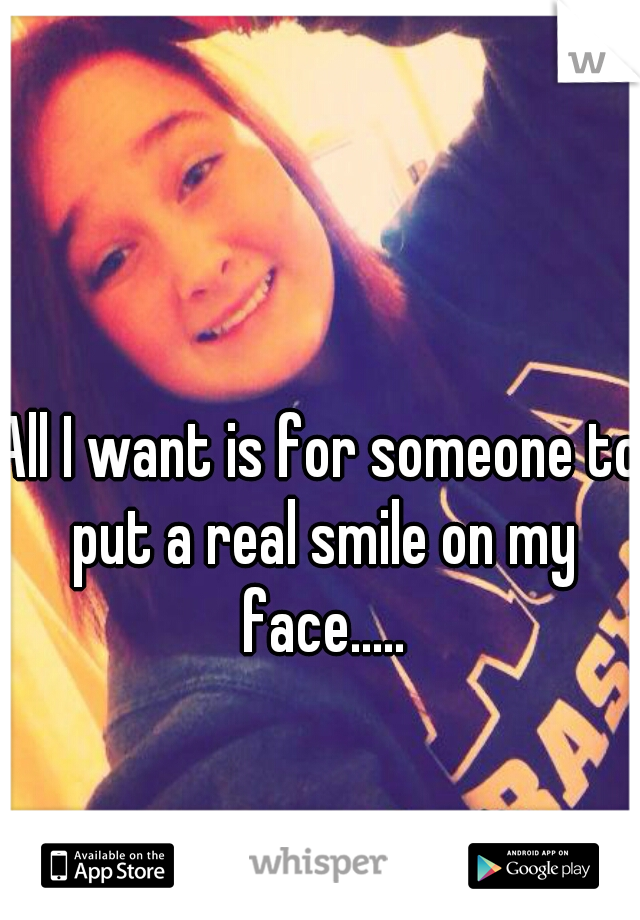 All I want is for someone to put a real smile on my face.....