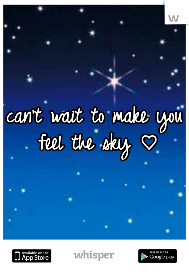 can't wait to make you feel the sky ♡