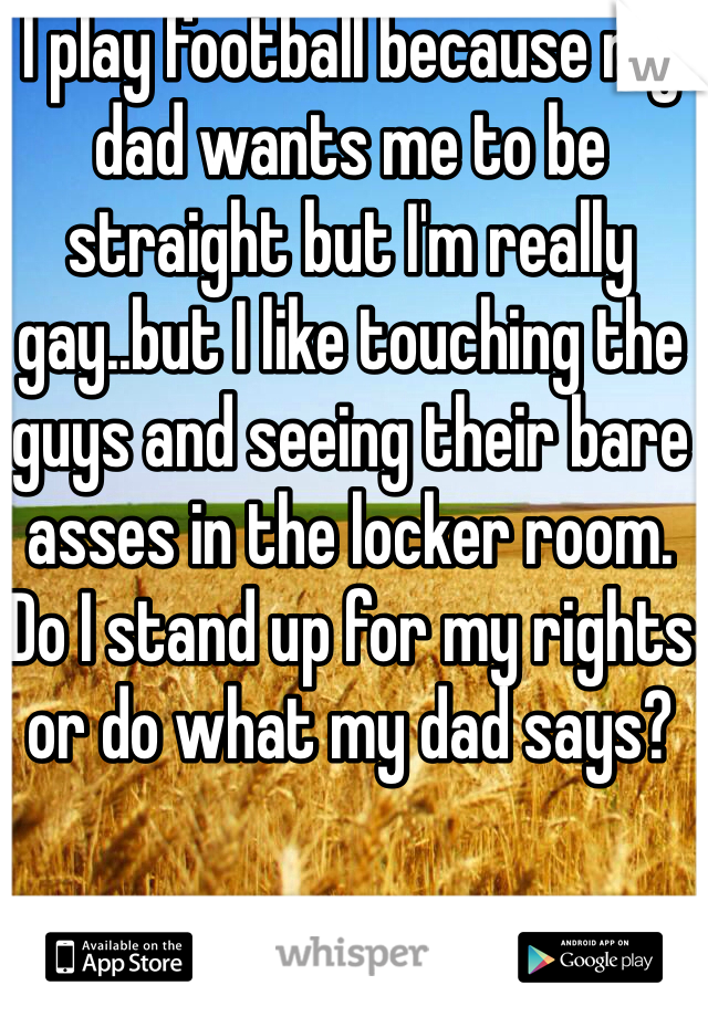 I play football because my dad wants me to be straight but I'm really gay..but I like touching the guys and seeing their bare asses in the locker room. Do I stand up for my rights or do what my dad says?