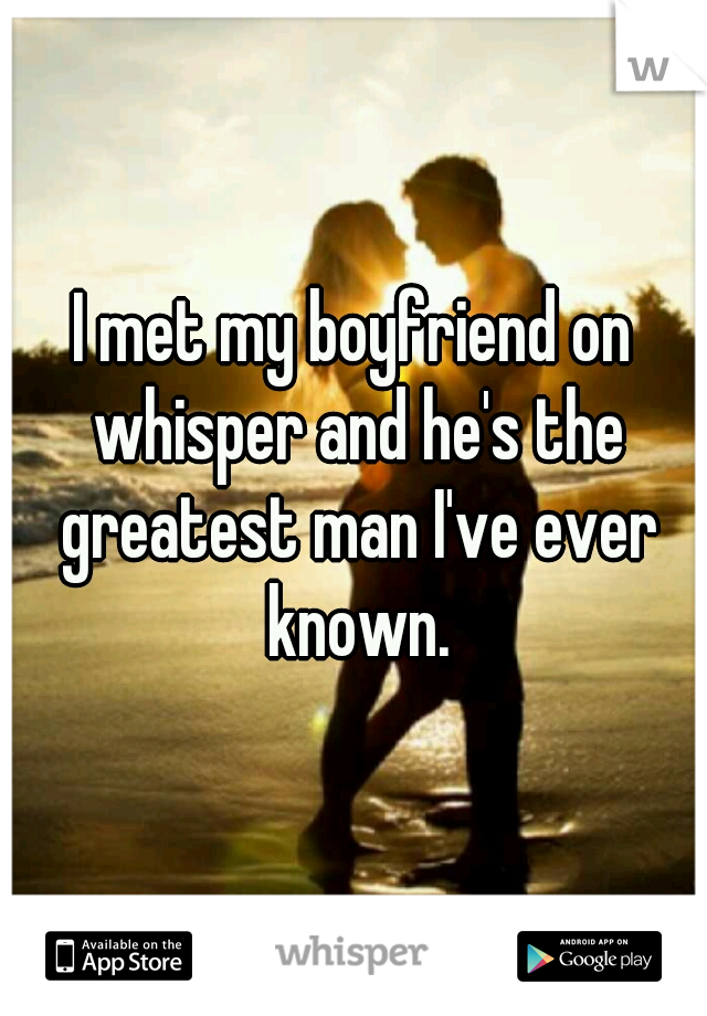 I met my boyfriend on whisper and he's the greatest man I've ever known.