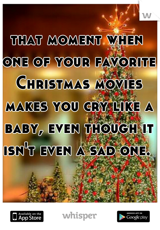 that moment when one of your favorite Christmas movies makes you cry like a baby, even though it isn't even a sad one.
