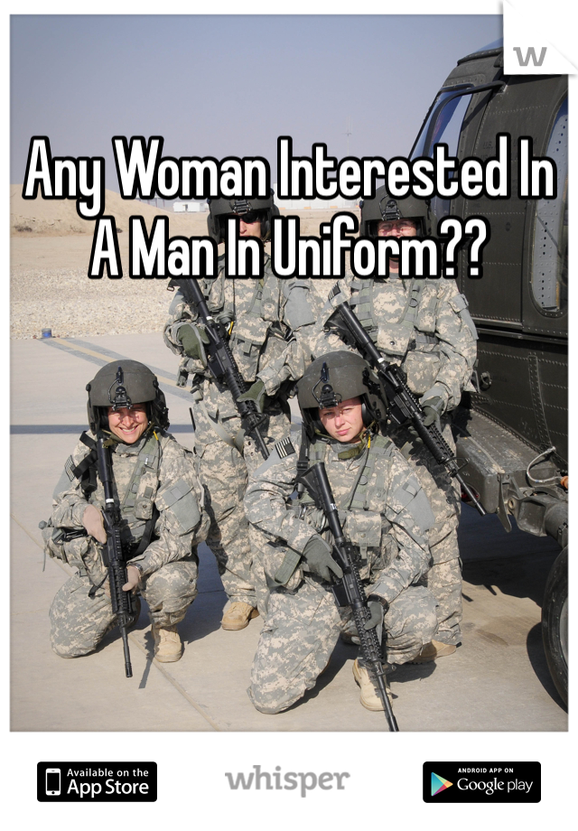 Any Woman Interested In A Man In Uniform??