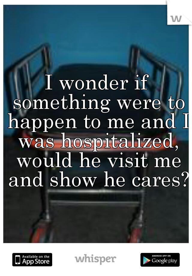 I wonder if something were to happen to me and I was hospitalized, would he visit me and show he cares?