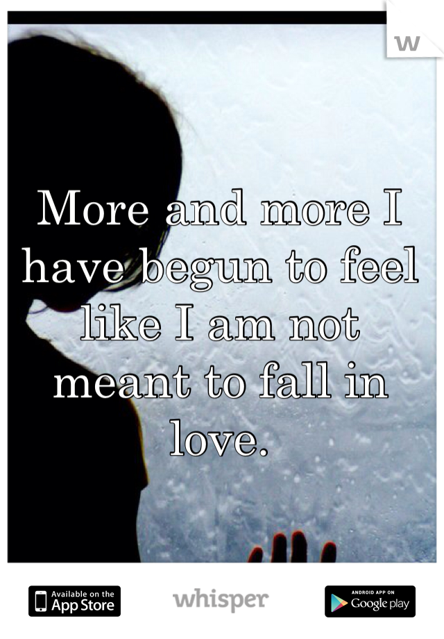 More and more I have begun to feel like I am not meant to fall in love.